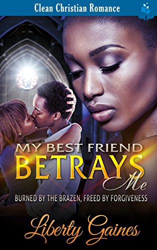 My Best Friend Betrays Me – Burned by the Brazen, Freed by Forgiveness: African American Christian Romance