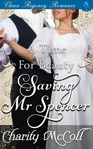 A Time for Beauty – Saving Mr Spencer: Clean Regency Romance