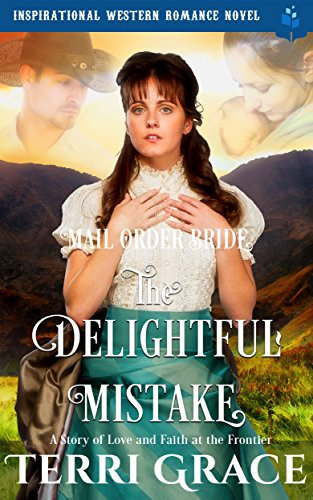 Mail Order Bride: The Delightful Mistake: Inspirational Western Romance Novel – A Story of Love and Faith at the Frontier
